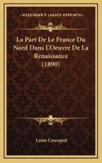 La Part De Le France Du Nord Dans L'Oeuvre De La Renaissance (1890) - Louis Charles Jean Courajod (author)