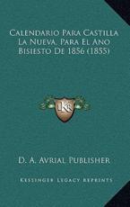 Calendario Para Castilla La Nueva, Para El Ano Bisiesto De 1856 (1855) - D a Avrial Publisher (author)