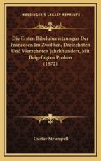 Die Ersten Bibelubersetzungen Der Franzosen Im Zwolften, Dreizehnten Und Vierzehnten Jahrhhundert, Mit Beigefugten Proben (1872) - Gustav Strumpell (author)