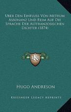 Uber Den Einfluss Von Metrum Assonanz Und Reim Auf Die Sprache Der Altfranzosischen Dichter (1874) - Hugo Andreson (author)