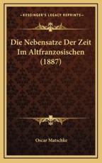 Die Nebensatze Der Zeit Im Altfranzosischen (1887) - Oscar Matschke (author)