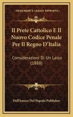 Il Prete Cattolico E Il Nuovo Codice Penale Per Il Regno D'Italia - Dell'amico del Popolo Publisher (other)
