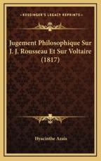 Jugement Philosophique Sur J. J. Rousseau Et Sur Voltaire (1817) - Hyacinthe Azais (author)