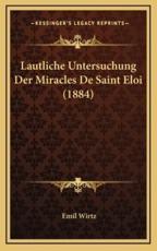 Lautliche Untersuchung Der Miracles De Saint Eloi (1884) - Emil Wirtz (author)