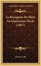 Le Bourgeois De Metz Au Quinzieme Siecle (1867) - Charles Cailly (author)