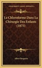Le Chloroforme Dans La Chirurgie Des Enfants (1875) - Albert Bergeron (author)