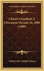 Chants Canadiens A L'Occasion Du Juin 24, 1880 (1880) - Modeste Jules Adolphe Poisson (author)