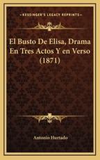 El Busto De Elisa, Drama En Tres Actos Y En Verso (1871) - Antonio Hurtado (author)