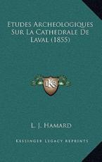 Etudes Archeologiques Sur La Cathedrale De Laval (1855) - L J Hamard (author)
