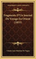 Fragments D'Un Journal De Voyage En Orient (1855) - Charles Jean Melchior De Vogue (author)