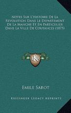 Notes Sur L'Histoire De La Revolution Dans Le Departement De La Manche Et En Particulier Dans La Ville De Coutances (1875) - Emile Sarot (author)