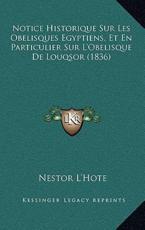 Notice Historique Sur Les Obelisques Egyptiens, Et En Particulier Sur L'Obelisque De Louqsor (1836) - Nestor L'Hote (author)