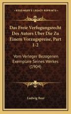 Das Freie Verfugungsrecht Des Autors Uber Die Zu Einem Vorzugspreise, Part 1-2 - Ludwig Beer (author)