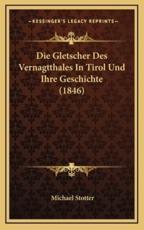 Die Gletscher Des Vernagtthales In Tirol Und Ihre Geschichte (1846) - Michael Stotter (author)