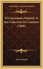 El Cancionero Infantil, O Sea Coleccion De Cantares (1866) - Jose Grimaud (author)
