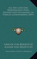 Aus Den Lehr Und Wanderjahren Eines Ungarischen Edelmannes Im Vorigen Jahrhunderte (1897) - Gregor Von Berzeviczy, Aladar Von Berzeviczy (editor)