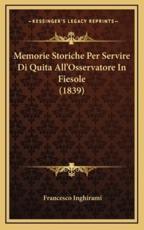 Memorie Storiche Per Servire Di Quita All'Osservatore In Fiesole (1839) - Francesco Inghirami (author)