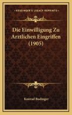 Die Einwilligung Zu Arztlichen Eingriffen (1905) - Konrad Budinger (author)