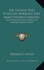 Die Soziale Und Ethische Wirkung Der Arbeiterversicherung - Heinrich Unger (author)