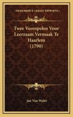 Twee Voorspelen Voor Leerzaam Vermaak Te Haarlem (1790) - Jan Van Walre (author)