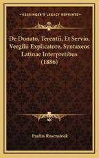 De Donato, Terentii, Et Servio, Vergilii Explicatore, Syntaxeos Latinae Interpretibus (1886) - Paulus Rosenstock (author)