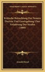 Kritische Betrachtung Der Neuern Doctrin Und Gesetzgebung Uber Verjahrung Der Strafen (1860) - Arnold Hirzel (author)