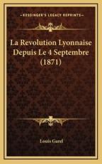La Revolution Lyonnaise Depuis Le 4 Septembre (1871) - Louis Garel (author)