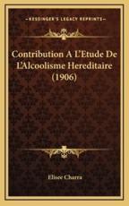 Contribution A L'Etude De L'Alcoolisme Hereditaire (1906) - Elisee Charra (author)