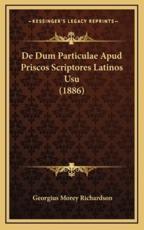 De Dum Particulae Apud Priscos Scriptores Latinos Usu (1886) - Georgius Morey Richardson (author)