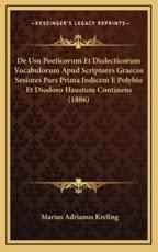 De Usu Poeticorum Et Dialecticorum Vocabulorum Apud Scriptores Graecos Sesiores Pars Prima Indicem E Polybio Et Diodoro Haustum Continens (1886) - Marius Adrianus Kreling (author)