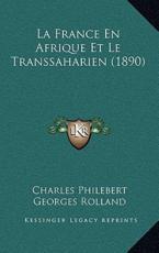 La France En Afrique Et Le Transsaharien (1890) - Charles Philebert (author), Georges Rolland (author)