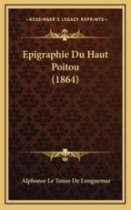 Epigraphie Du Haut Poitou (1864) - Alphonse Le Touze De Longuemar (author)
