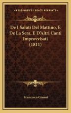 De I Saluti Del Mattino, E De La Sera, E D'Altri Canti Improvvisati (1811) - Francesco Gianni (author)