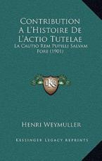 Contribution A L'Histoire De L'Actio Tutelae - Henri Weymuller (author)