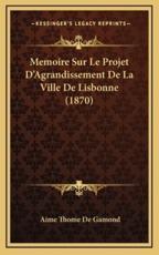 Memoire Sur Le Projet D'Agrandissement De La Ville De Lisbonne (1870) - Aime Thome De Gamond (author)