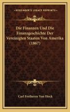 Die Finanzen Und Die Finanzgeschichte Der Vereinigten Staaten Von Amerika (1867) - Carl Freiherrn Von Hock (author)