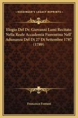 Elogio Del Dr. Giovanni Lami Recitato Nella Reale Accademia Fiorentina Nell' Adunanza Del Di 27 Di Settembre 1787 (1789) - Francesco Fontani (author)