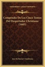 Compendio De Los Cinco Tomos Del Despertador Christiano (1685) - Jose De Barcia y Zambrana (author)