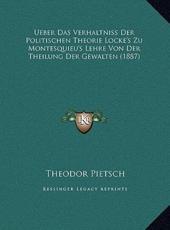 Ueber Das Verhaltniss Der Politischen Theorie Locke's Zu Montesquieu's Lehre Von Der Theilung Der Gewalten (1887) - Theodore W Pietsch (author)