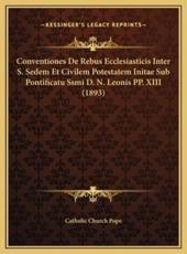 Conventiones De Rebus Ecclesiasticis Inter S. Sedem Et Civilem Potestatem Initae Sub Pontificatu Ssmi D. N. Leonis PP. XIII (1893) - Catholic Church Pope (author)