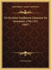 Vie De Saint-Guillaume Chanoine De Neuchatel, 1196-1231 (1867) - Francois Jeunet (author)