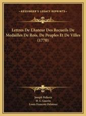 Lettres De L'Auteur Des Recueils De Medailles De Rois, De Peuples Et De Villes (1770) - Joseph Pellerin (author), H L Guerin (author), Louis Francois Delatour (author)