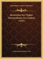 Recherches Sur L'Eglise Metropolitaine De Cambrai (1825) - Andre Joseph Ghislain Le Glay (author)