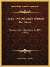 Codigo Civil Del Estado Soberano Del Cauca - Colejio Mayor Publisher (author)