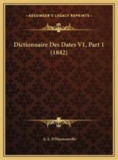 Dictionnaire Des Dates V1, Part 1 (1842) - A L D'Harmonville (author)