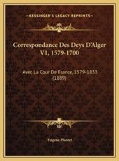 Correspondance Des Deys D'Alger V1, 1579-1700 - Eugene Plantet (author)
