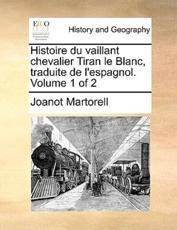 Histoire Du Vaillant Chevalier Tiran Le Blanc, Traduite de L'Espagnol. Volume 1 of 2 - Professor Joanot Martorell (author)