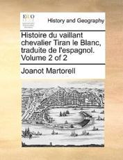 Histoire Du Vaillant Chevalier Tiran Le Blanc, Traduite de L'Espagnol. Volume 2 of 2 - Professor Joanot Martorell (author)