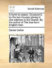 A hymn to peace. Occasion'd, by the two Houses joining in one address to the Queen. By the author of The true-born English-man. - Defoe, Daniel