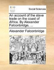 An Account of the Slave Trade On the Coast of Africa. By Alexander Falconbr - Alexander Falconbridge (author)